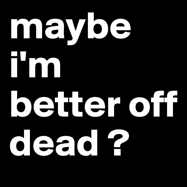 maybe i'm better off dead ?