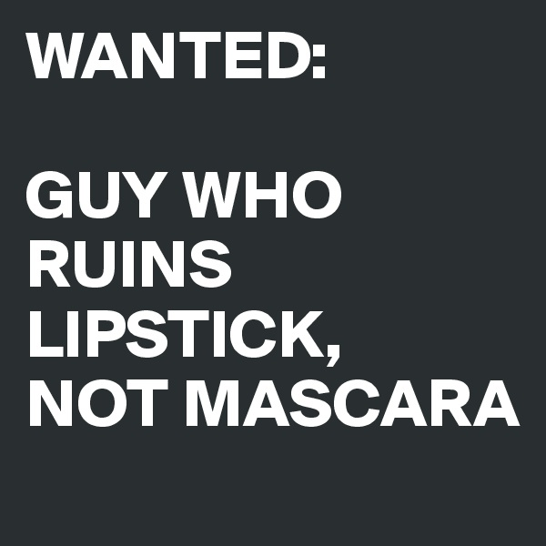 WANTED:  GUY WHO RUINS LIPSTICK, NOT MASCARA