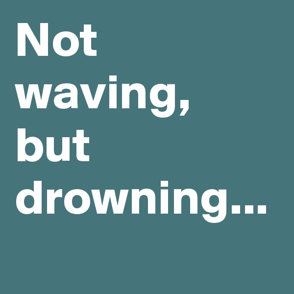 Not waving, but drowning...