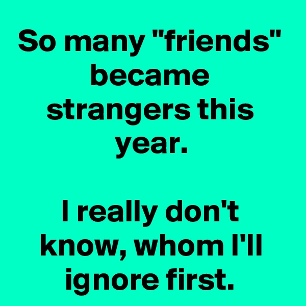 """So many """"friends"""" became strangers this year.  I really don't know, whom I'll ignore first."""