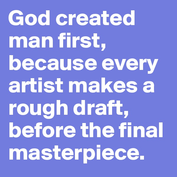 God created man first, because every artist makes a rough draft, before the final masterpiece.