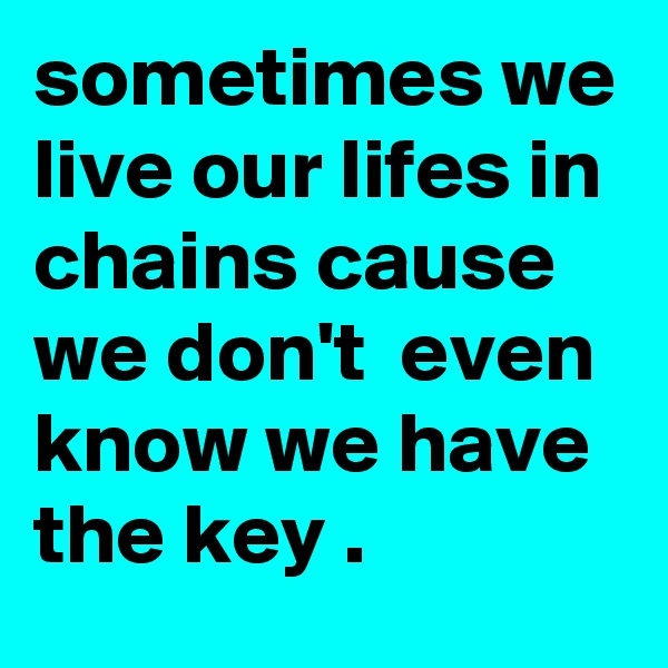 sometimes we live our lifes in chains cause we don't  even know we have the key .