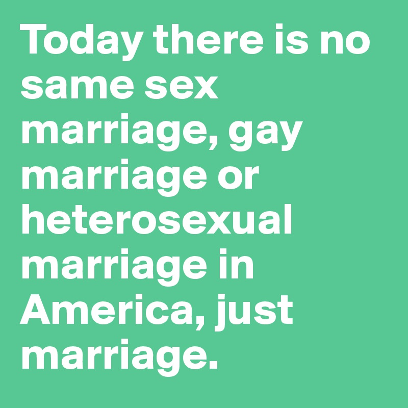 Today there is no same sex marriage, gay marriage or heterosexual marriage in America, just marriage.