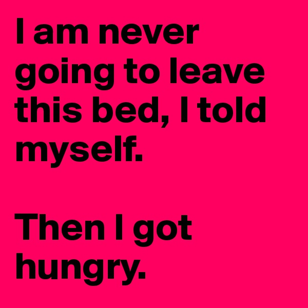 I am never going to leave this bed, I told myself.    Then I got hungry.