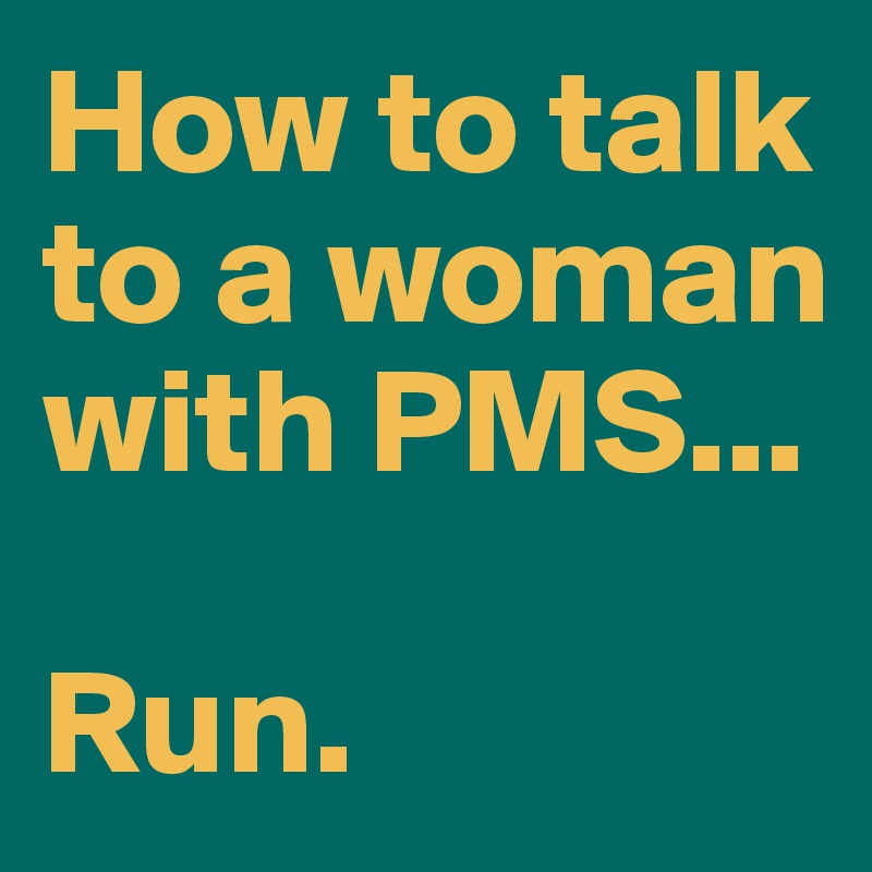 How to talk to a woman with PMS...  Run.