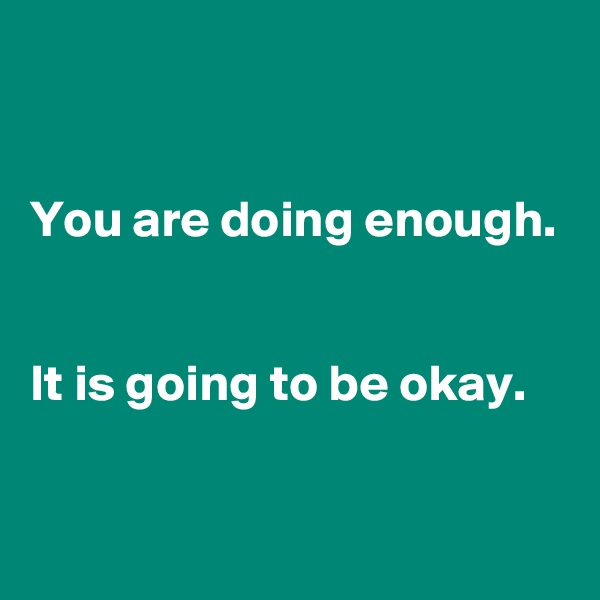You are doing enough.   It is going to be okay.