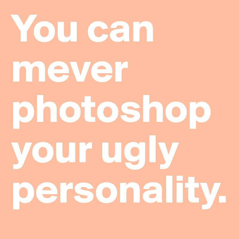 You can mever photoshop your ugly personality.