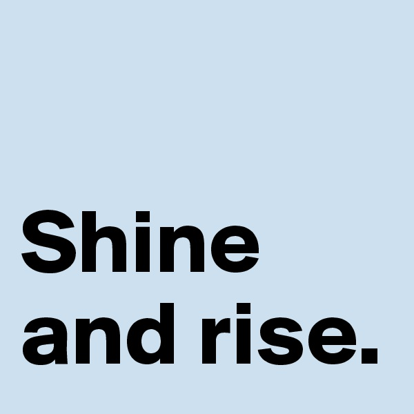 Shine and rise.