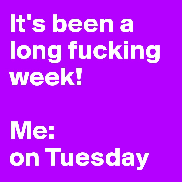It's been a long fucking week!  Me:  on Tuesday