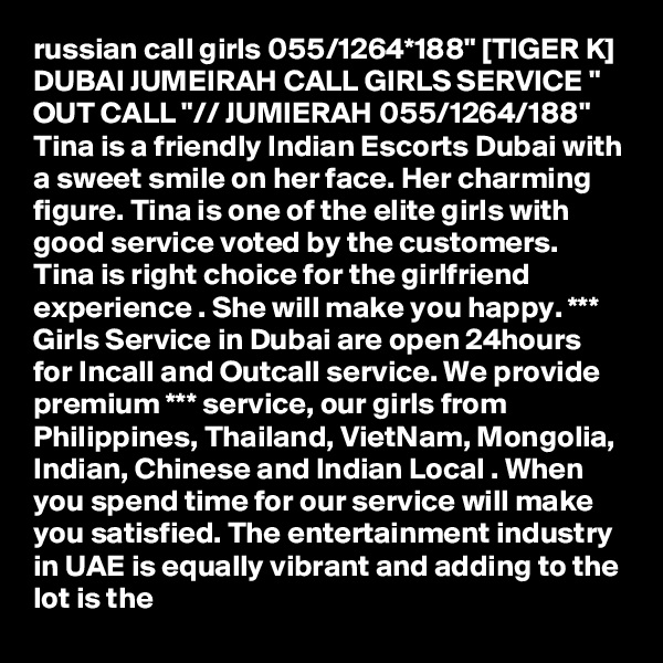 """russian call girls 055/1264*188"""" [TIGER K] DUBAI JUMEIRAH CALL GIRLS SERVICE """" OUT CALL """"// JUMIERAH 055/1264/188"""" Tina is a friendly Indian Escorts Dubai with a sweet smile on her face. Her charming figure. Tina is one of the elite girls with good service voted by the customers. Tina is right choice for the girlfriend experience . She will make you happy. *** Girls Service in Dubai are open 24hours for Incall and Outcall service. We provide premium *** service, our girls from Philippines, Thailand, VietNam, Mongolia, Indian, Chinese and Indian Local . When you spend time for our service will make you satisfied. The entertainment industry in UAE is equally vibrant and adding to the lot is the"""