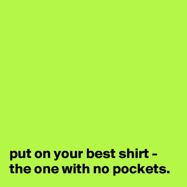 put on your best shirt - the one with no pockets.