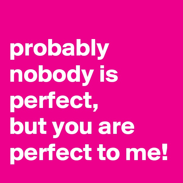 probably nobody is perfect,  but you are perfect to me!