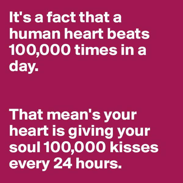 It's a fact that a human heart beats 100,000 times in a day.    That mean's your heart is giving your soul 100,000 kisses every 24 hours.