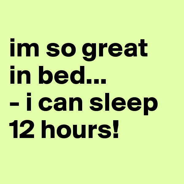 im so great in bed... - i can sleep 12 hours!