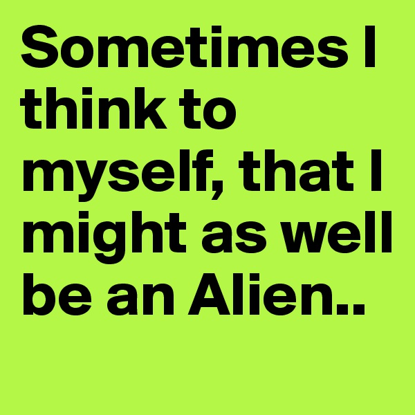 Sometimes I think to myself, that I might as well be an Alien..