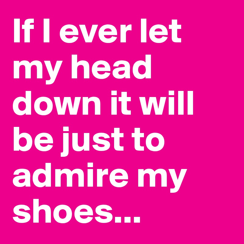If I ever let my head down it will be just to admire my shoes...