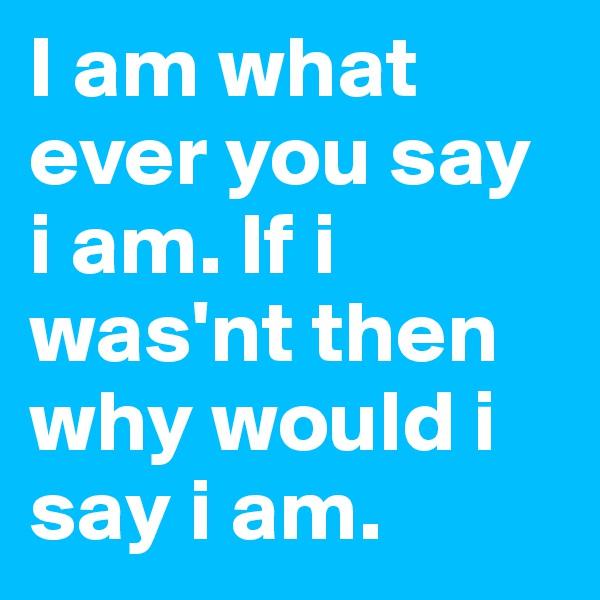 I am what ever you say i am. If i was'nt then why would i say i am.