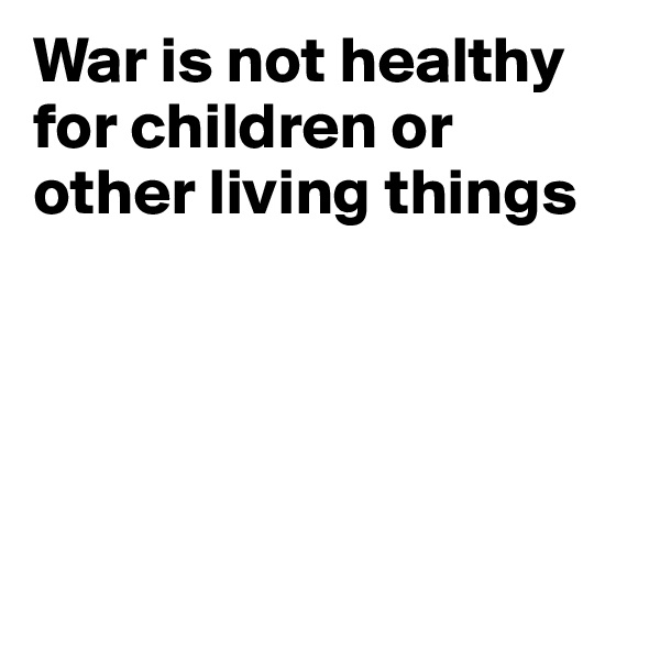War is not healthy for children or other living things