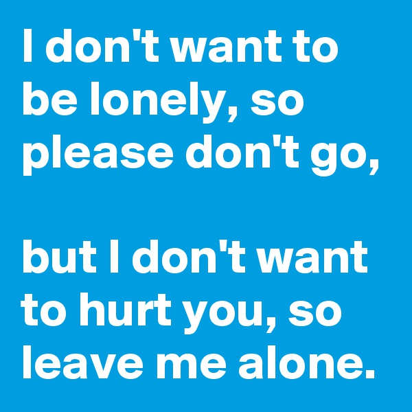 I don't want to be lonely, so please don't go,  but I don't want to hurt you, so leave me alone.