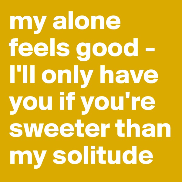 my alone feels good - I'll only have you if you're sweeter than my solitude