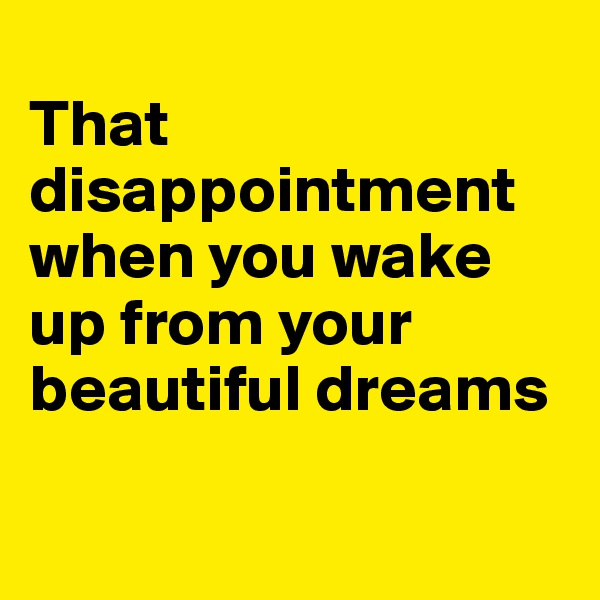 That disappointment when you wake up from your beautiful dreams
