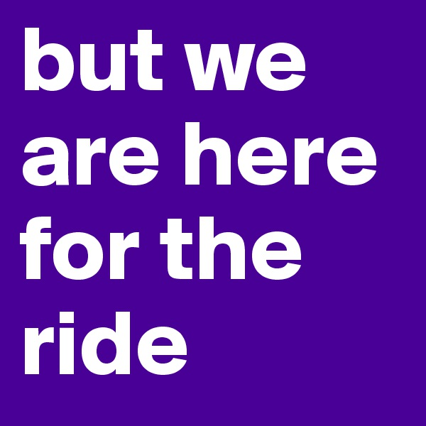but we are here for the ride