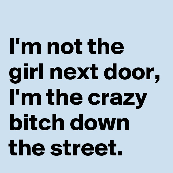 I'm not the girl next door, I'm the crazy bitch down the street.