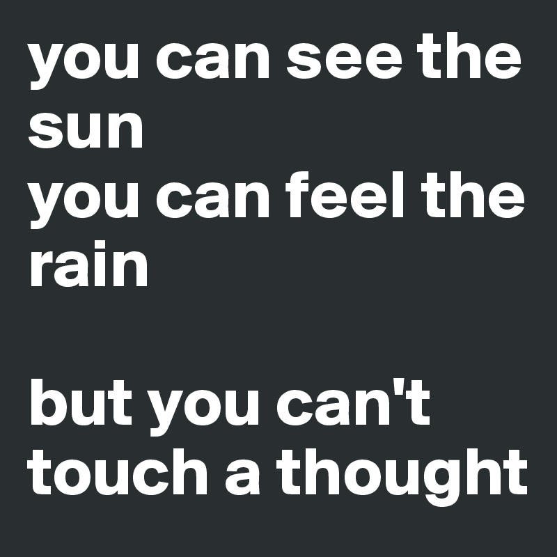 You Can See The Sun Feel Rain But Cant Touch