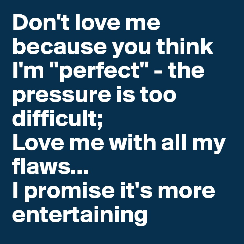 """Don't love me because you think I'm """"perfect"""" - the pressure is too difficult; Love me with all my flaws... I promise it's more entertaining"""