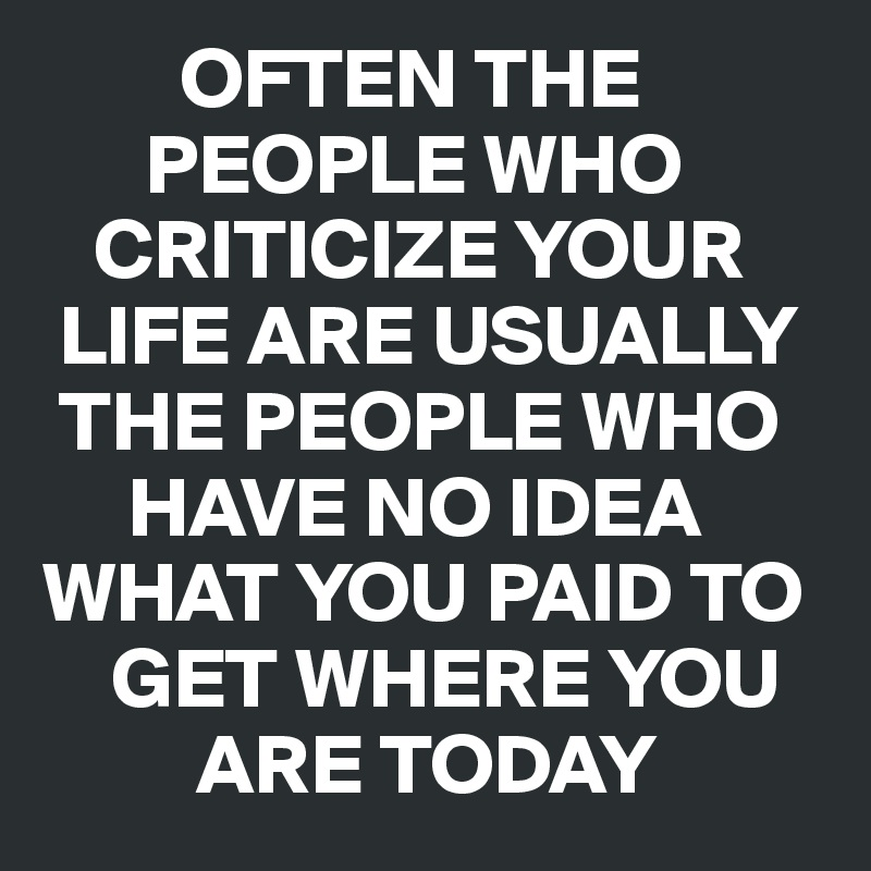 OFTEN THE                  PEOPLE WHO     CRITICIZE YOUR   LIFE ARE USUALLY   THE PEOPLE WHO       HAVE NO IDEA  WHAT YOU PAID TO      GET WHERE YOU           ARE TODAY