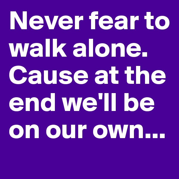 Never fear to walk alone. Cause at the end we'll be on our own...