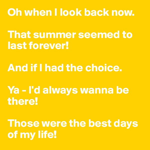 Oh when I look back now.  That summer seemed to last forever!  And if I had the choice.  Ya - I'd always wanna be there!  Those were the best days of my life!