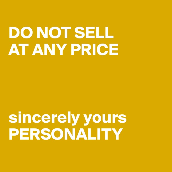 DO NOT SELL  AT ANY PRICE    sincerely yours PERSONALITY