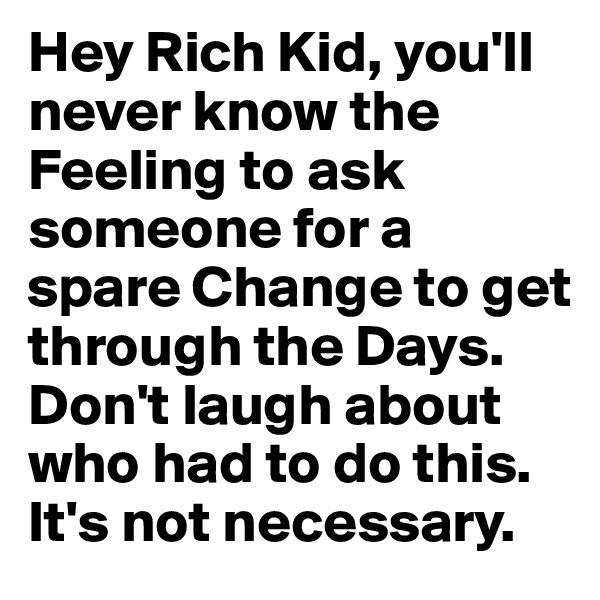 Hey Rich Kid, you'll never know the Feeling to ask someone for a spare Change to get through the Days. Don't laugh about who had to do this. It's not necessary.