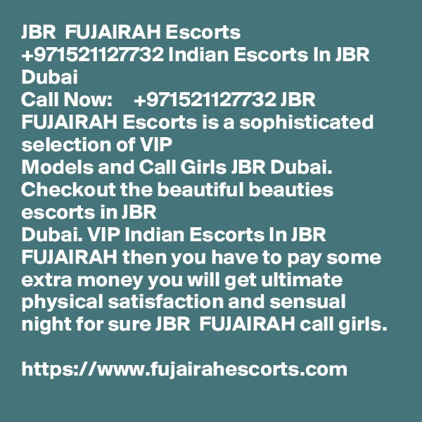 JBR  FUJAIRAH Escorts     +971521127732 Indian Escorts In JBR Dubai Call Now:     +971521127732 JBR  FUJAIRAH Escorts is a sophisticated selection of VIP Models and Call Girls JBR Dubai. Checkout the beautiful beauties escorts in JBR Dubai. VIP Indian Escorts In JBR  FUJAIRAH then you have to pay some extra money you will get ultimate physical satisfaction and sensual night for sure JBR  FUJAIRAH call girls.  https://www.fujairahescorts.com