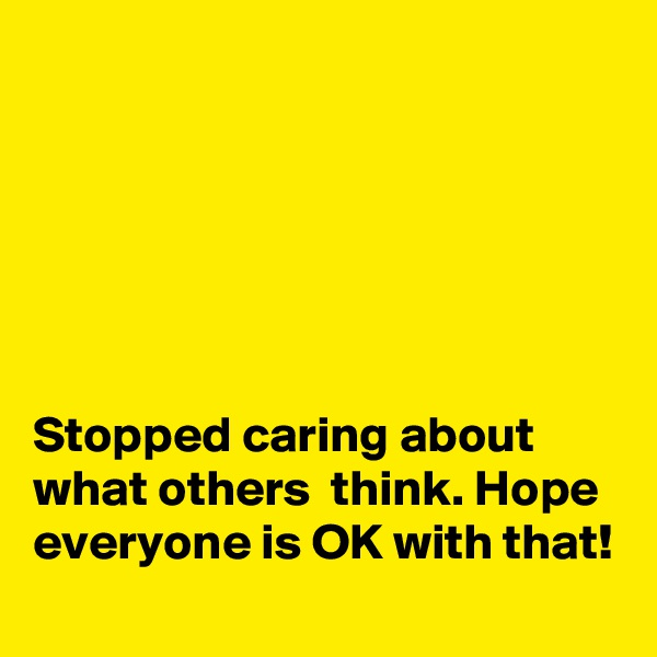 Stopped caring about what others  think. Hope everyone is OK with that!