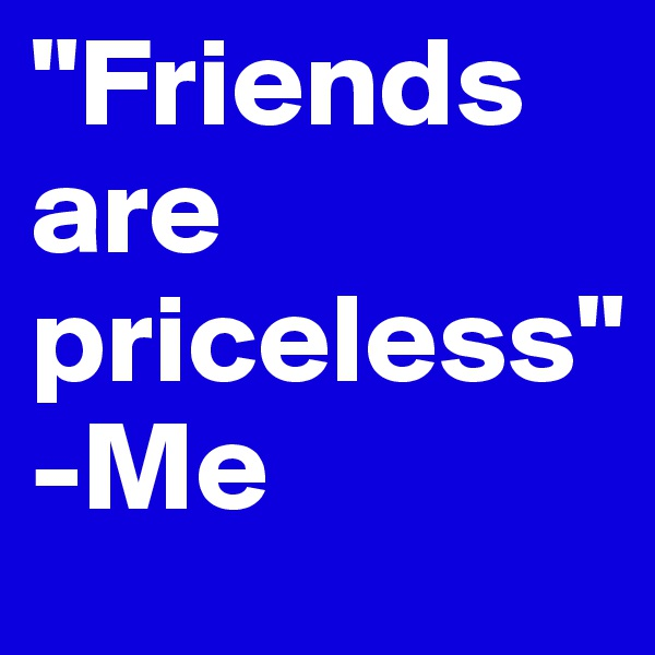 """""""Friends are priceless""""                                              -Me"""