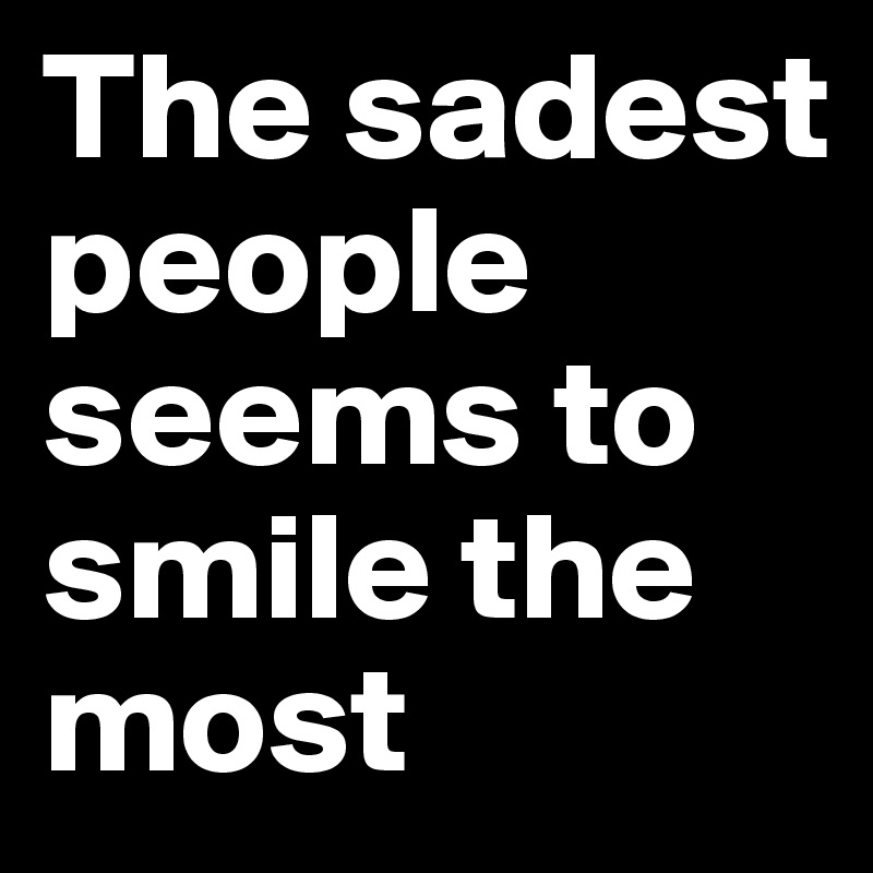 The sadest people seems to smile the most