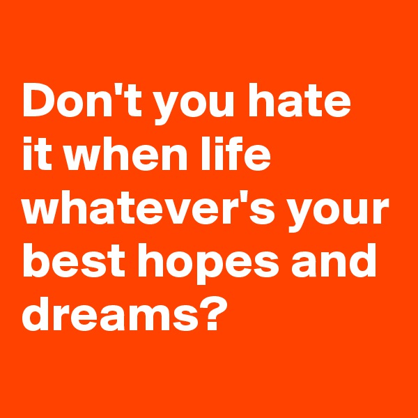 Don't you hate it when life whatever's your best hopes and dreams?