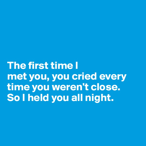 The first time I  met you, you cried every time you weren't close.  So I held you all night.