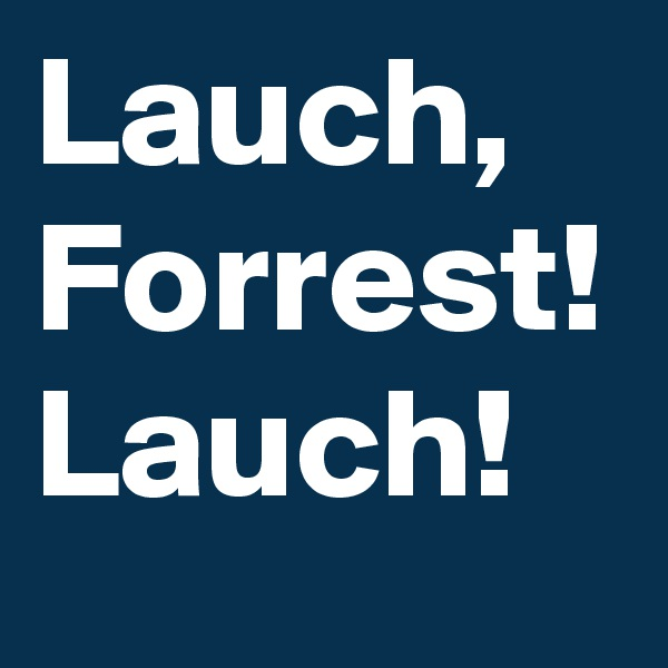 Lauch, Forrest! Lauch!