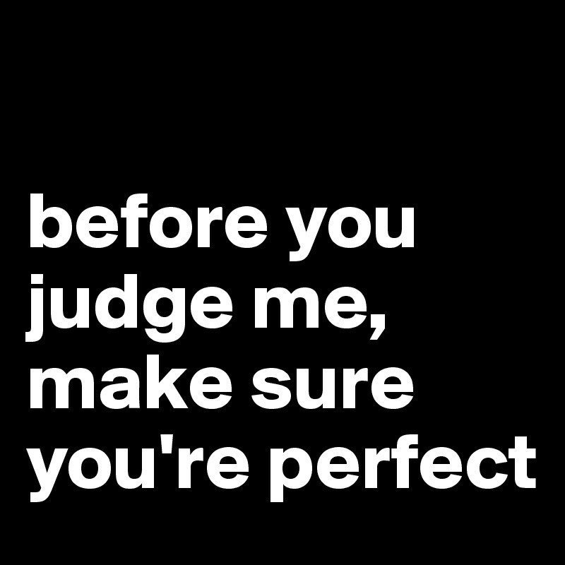 Before You Judge Me Make Sure Youre Perfect Post By