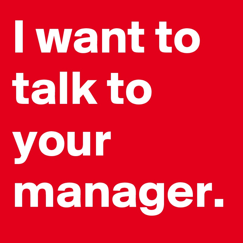 I want to talk to your manager.