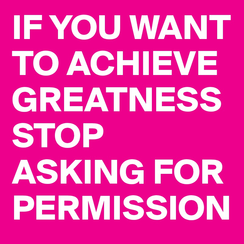 IF YOU WANT TO ACHIEVE GREATNESS STOP ASKING FOR PERMISSION