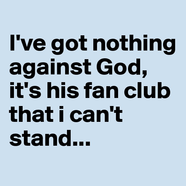 I've got nothing against God, it's his fan club that i can't stand...