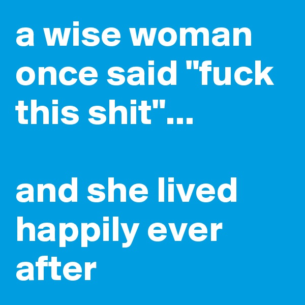 "a wise woman once said ""fuck this shit""...   and she lived happily ever after"
