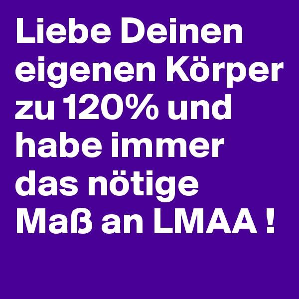 Liebe Deinen eigenen Körper zu 120% und habe immer das nötige Maß an LMAA !