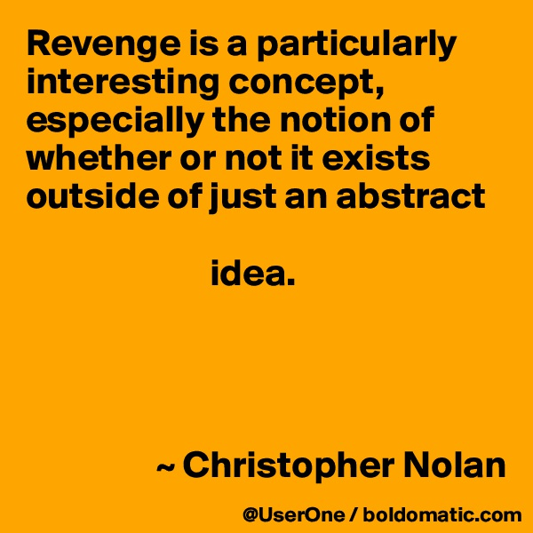 Revenge is a particularly interesting concept, especially the notion of whether or not it exists outside of just an abstract                          idea.                      ~ Christopher Nolan