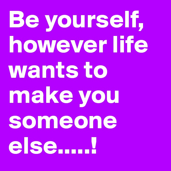 Be yourself, however life wants to make you someone else.....!