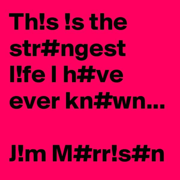 Th!s !s the str#ngest l!fe I h#ve ever kn#wn...  J!m M#rr!s#n